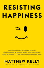 Resisting Happiness ebook by Matthew Kelly