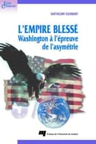 L'empire blessé - Washington à l'épreuve de l'asymétrie ebook by Barthélémy Courmont