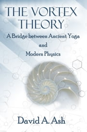 The Vortex Theory - A Bridge between Ancient Yoga and Modern Physics ebook by David A Ash