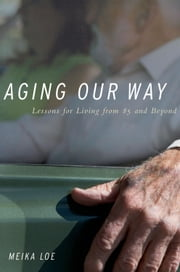 Aging Our Way - Lessons for Living from 85 and Beyond ebook by Meika Loe