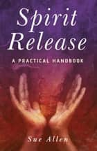 Spirit Release: A Practical Handbook ebook by Sue Allen
