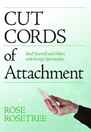 Cut Cords of Attachment:: Heal Yourself and Others with Energy Spirituality ebook by Rose Rosetree