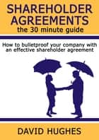 Shareholder Agreements: the 30 minute guide - How to bulletproof your company with an effective shareholder agreement ebook by David Hughes