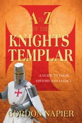 The A to Z of the Knights Templar - A Guide to Their History and Legacy ebook by Gordon Napier