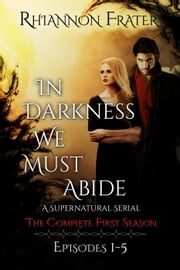 In Darkness We Must Abide: The Complete First Season - In Darkness We Must Abide, #1 ebook by Rhiannon Frater