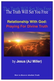 Relationship with God: Praying for Divine Truth ebook by Jesus (AJ Miller)