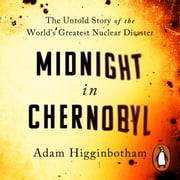 Midnight in Chernobyl - The Untold Story of the World's Greatest Nuclear Disaster audiobook by Adam Higginbotham