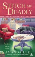 Stitch Me Deadly - An Embroidery Mystery ebook by Amanda Lee