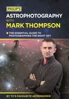Philip's Astrophotography With Mark Thompson - The Essential Guide To Photographing The Night Sky By TV's Favourite Astronomer ebook by Mark Thompson