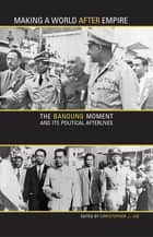 Making a World after Empire - The Bandung Moment and Its Political Afterlives ebook by Christopher J. Lee