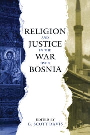 Religion and Justice in the War Over Bosnia ebook by G. Scott Davis