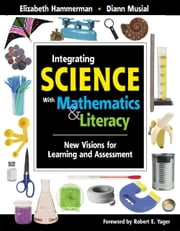 Integrating Science with Mathematics & Literacy - New Visions for Learning and Assessment ebook by Diann Musial,Elizabeth Hammerman