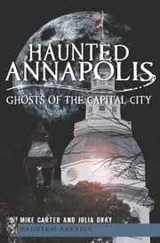 Haunted Annapolis - Ghosts of the Capital City ebook by Michael Carter,Julia Dray