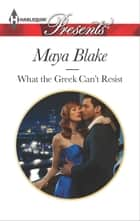 What the Greek Can't Resist ebook by Maya Blake