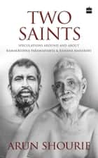 Two Saints: Speculations Around and About Ramakrishna Paramahamsa and Ramana Maharishi ebook by Arun Shourie
