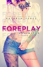 FOREPLAY Unlimited - The Unlimited Series ebook by Kathryn Perez