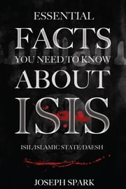 Essential Facts You Need To Know About ISIS ebook by Joseph Spark