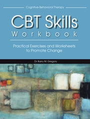 CBT Skills Workbook - Practical Exercises and Worksheets to Promote Change ebook by Barry Gregory M.Ed., Ed.D., LMHC, NCC