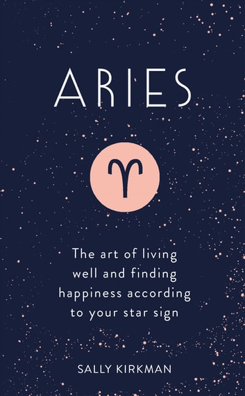 Aries - The Art of Living Well and Finding Happiness According to Your Star Sign eBook by Sally Kirkman