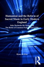 Humanism and the Reform of Sacred Music in Early Modern England - John Merbecke the Orator and The Booke of Common Praier Noted (1550) ebook by Hyun-Ah Kim