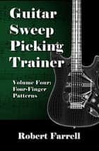 Guitar Sweep Picking Trainer: Volume Four: Four-Finger Patterns ebook by Robert Farrell