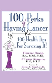 100 Perks of Having Cancer - Plus 100 Health Tips for Surviving It! ebook by Florence Strang,Susan Gonzalez,Dr Bernie S Siegel