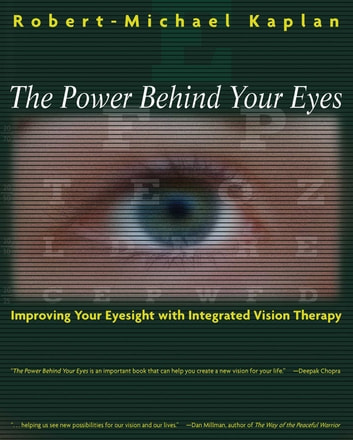The Power Behind Your Eyes - Improving Your Eyesight with Integrated Vision Therapy ebook by Robert-Michael Kaplan, O.D.