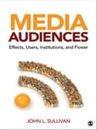 Media Audiences - Effects, Users, Institutions, and Power ebook by John L. Sullivan