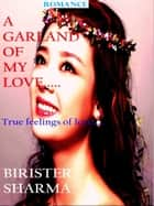 A Garland of My Love…… True feelings of love… ebook by Birister Sharma