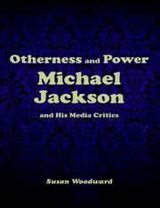 Otherness and Power: Michael Jackson and His Media Critics ebook by Susan Woodward