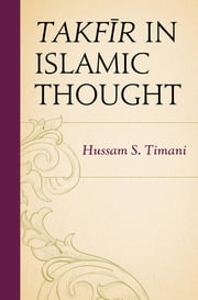 Takfir in Islamic Thought ebook by Hussam S. Timani