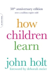How Children Learn, 50th anniversary edition ebook by John Holt