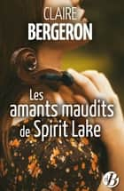 Les Amants maudits de Spirit Lake ebook by Claire Bergeron