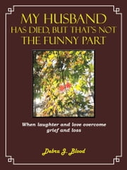 My Husband Has Died, But That's Not The Funny Part - When laughter and love overcome grief and loss ebook by Debra J. Blood