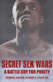 Secret Sex Wars - A Battle Cry for Purity ebook by Robert Scott Sr,Anthony Kidd,Brian E. Kennedy,Victor Sholar,Carl Hargrove,Paul Felix,H.B. Charles Sr