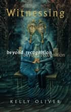 Witnessing - Beyond Recognition ebook by Kelly Oliver