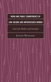 Work and Family Commitments of Low-Income and Impoverished Women - Guilt Is for Mothers with Good Jobs ebook by Judith Hennessy