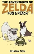 The Adventures of Zelda: Pug and Peach ebook by Kristen Otte