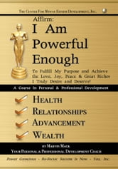 Affirm: I Am Powerful Enough - To Fulfill My Purpose and Achieve the Love, Joy, Peace & Great Riches I Truly Desire and Deserve! ebook by Marvin Mack