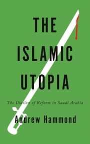 The Islamic Utopia - The Illusion of Reform in Saudi Arabia ebook by Andrew Hammond