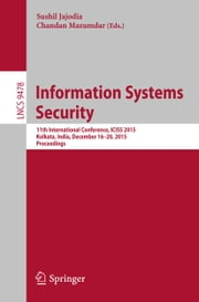 Information Systems Security - 11th International Conference, ICISS 2015, Kolkata, India, December 16-20, 2015. Proceedings ebook by Sushil Jajoda, Chandan Mazumdar