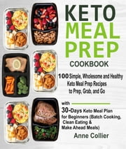 Keto Meal Prep Cookbook: 100 Simple, Wholesome and Healthy Keto Meal Prep Recipes to Prep, Grab, and Go with 30-Days Keto Meal Plan for Beginners (Batch Cooking, Clean Eating & Make Ahead Meals) eBook by Anne Collier