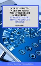 Everything you Need to Know About Internet Marketing: 15 Ways to Sell More Products Online - Internet Marketing, #2 ebook by Jon Anthony
