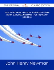 Selections from the Prose Writings of John Henry Cardinal Newman - For the Use of Schools - The Original Classic Edition ebook by John Henry Newman