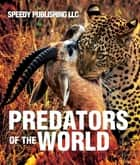 Predators Of The World - Fun Facts and Pictures for Kids ebook by Speedy Publishing