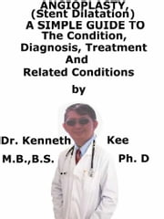 Angioplasty, (Stent Dilatation) A Simple Guide To The Condition, Diagnosis, Treatment And Related Conditions ebook by Kenneth Kee