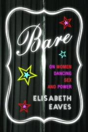 Bare - On Women, Dancing, Sex, and Power ebook by Elisabeth Eaves