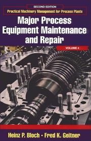 Practical Machinery Management for Process Plants: Volume 4 - Major Process Equipment Maintenance and Repair ebook by Heinz P. Bloch,Fred K. Geitner