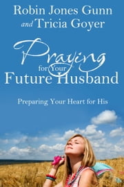 Praying for Your Future Husband - Preparing Your Heart for His ebook by Robin Jones Gunn,Tricia Goyer