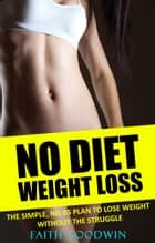 No Diet Weight Loss: The Simple NO BS Plan to Lose Weight Without the Struggle ebook by Faith Goodwin